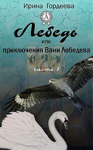 Ирина Гордеева - Лебедь или приключения Вани Лебедева. Часть первая