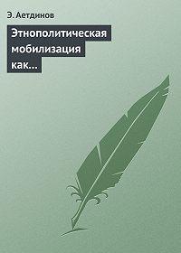 Э. Аетдинов - Этнополитическая мобилизация как реакция крымско-татарского национального движения на внешние вызовы