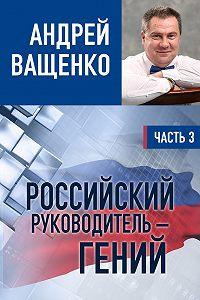 Андрей Ващенко -Российский руководитель – гений. Часть 3