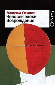 Максим Осипов - Человек эпохи Возрождения (сборник)