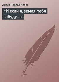 Артур Кларк -«И если я, земля, тебя забуду…»