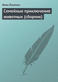Иван Ваненко -Семейные приключения животных (сборник)