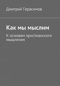 Дмитрий Герасимов -Как мы мыслим. К основам христианского мышления