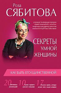 Роза Сябитова -Секреты умной женщины: как быть его единственной