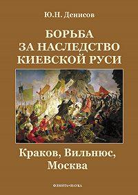 Юрий Николаевич Денисов -Борьба за наследство Киевской Руси. Краков, Вильнюс, Москва
