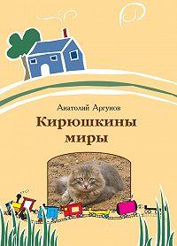 Анатолий Аргунов - Кирюшкины миры (сборник)