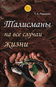 Татьяна Анатольевна Радченко - Талисманы на все случаи жизни