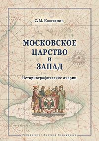 Сергей Каштанов -Московское царство и Запад. Историографические очерки