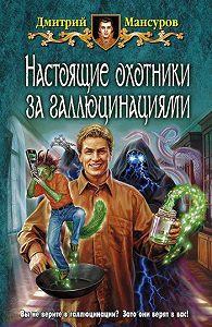 Дмитрий Мансуров -Настоящие охотники за галлюцинациями