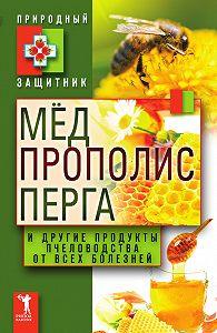 Ю. Николаева - Мёд, прополис, перга и другие продукты пчеловодства от всех болезней