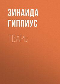 Зинаида Николаевна Гиппиус -Тварь