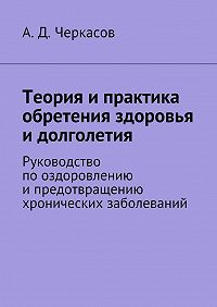 А. Черкасов -Теория ипрактика обретения здоровья идолголетия. Руководство пооздоровлению ипредотвращению хронических заболеваний