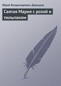 Юрий Владимирович Давыдов - Святая Мария с розой и тюльпаном