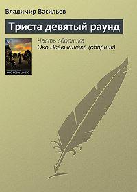 Владимир Васильев -Триста девятый раунд