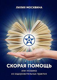 Лилия Москвина -Скорая помощь, или Мозаика изоздоровительных практик