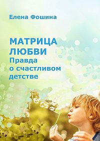 Елена Фошина -Матрица любви. Правда осчастливом детстве