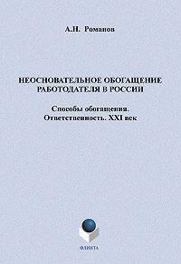 А. Н. Романов - Неосновательное обогащение работодателя в России. Способы обогащения. Ответственность. XXI век