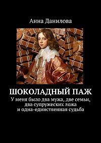 Анна Данилова -Шоколадныйпаж. У меня два мужа, две семьи, два супружеских ложа и одна-единственная судьба