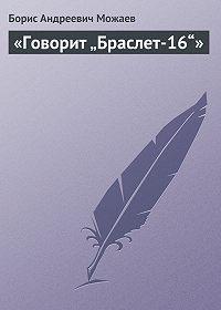 """Борис Можаев -«Говорит """"Браслет-16""""»"""