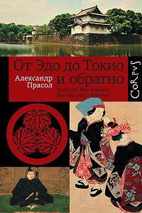 Александр Прасол -От Эдо до Токио и обратно. Культура, быт и нравы Японии эпохи Токугава