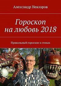 Александр Невзоров -Гороскоп налюбовь2018. Прикольный гороскоп встихах