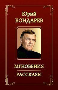 Юрий Васильевич Бондарев -Мгновения. Рассказы (сборник)