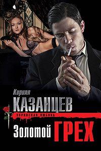 Кирилл Казанцев -Золотой грех