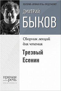 Дмитрий Быков -Трезвый Есенин
