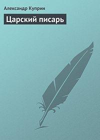 Александр Иванович Куприн -Царский писарь