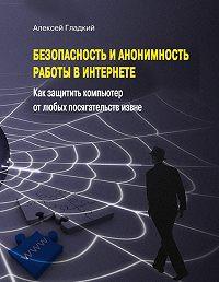 Алексей Гладкий -Безопасность и анонимность работы в Интернете. Как защитить компьютер от любых посягательств извне