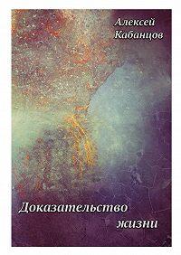 Алексей Кабанцов -Доказательство жизни