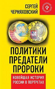 Сергей Черняховский -Политики, предатели, пророки. Новейшая история России в портретах (1985-2012)