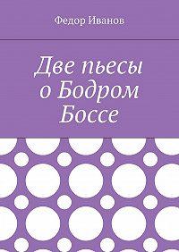 Федор Иванов -Две пьесы о Бодром Боссе