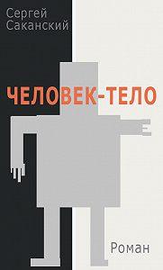Сергей Саканский - Человек-тело