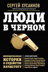 Сергей Хусаинов -Люди в черном. Непридуманные истории о судействе начистоту