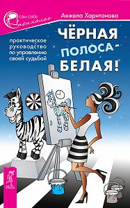 Анжела Харитонова -Черная полоса – белая! Практическое руководство по управлению своей судьбой