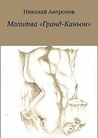 Николай Антропов -Молитва «Гранд-Каньон»