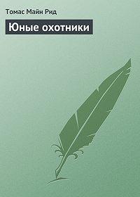 Томас Майн Рид -Юные охотники