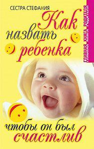 Сестра Стефания -Как назвать ребенка, чтобы он был счастлив