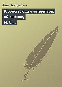 Ангел Богданович -Юродствующая литература: «О любви», М. О. Меньшикова; «Сумерки просвещенія», В. В. Розанова