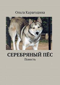 Ольга Карагодина - Cеребряныйпёс. Повесть