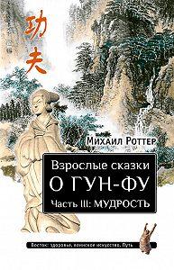 Михаил Роттер -Взрослые сказки о Гун-Фу. Часть III: Мудрость