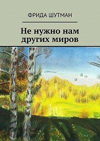 Фрида Шутман -Ненужно нам других миров