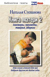 Наталья Ивановна Степанова -Книга матери 2. Заговоры, приметы, поверья, обереги