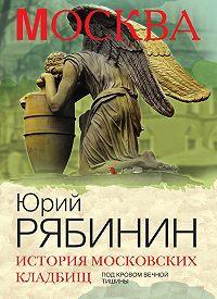 Юрий Рябинин -История московских кладбищ. Под кровом вечной тишины