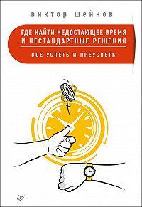 Виктор Шейнов -Где найти недостающее время и нестандартные решения. Все успеть и преуспеть