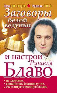 Елена Дорогавцева -Заговоры белой ведуньи и настрои Рушеля Блаво на здоровье, финансовое благополучие, счастливую семейную жизнь