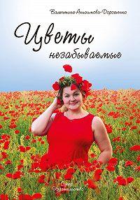 Валентина Анисимова-Дорошенко -Цветы незабываемые (сборник)