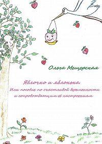 Ольга Мещерская -Яблочко и яблонька. Или пособие по счастливой беременности и сопровождающим ее настроениям