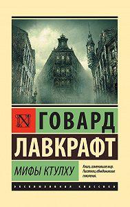 Говард Лавкрафт -Мифы Ктулху (сборник)
